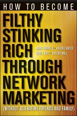 How to Become Filthy, Stinking Rich Through Network Marketing By Yarnell, Mark/ Bates, Valerie/ Hall, Derek/ Hall, Shelby